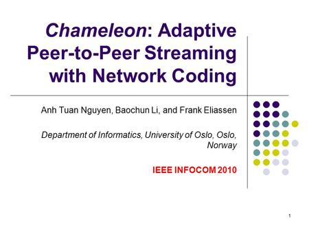 1 Chameleon: Adaptive Peer-to-Peer Streaming with Network Coding Anh Tuan Nguyen, Baochun Li, and Frank Eliassen Department of Informatics, University.