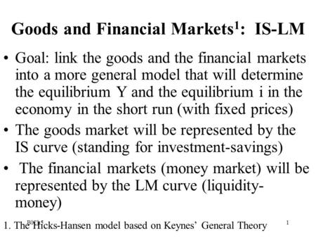 BlCh51 Goods and Financial Markets 1 : IS-LM Goal: link the goods and the financial markets into a more general model that will determine the equilibrium.