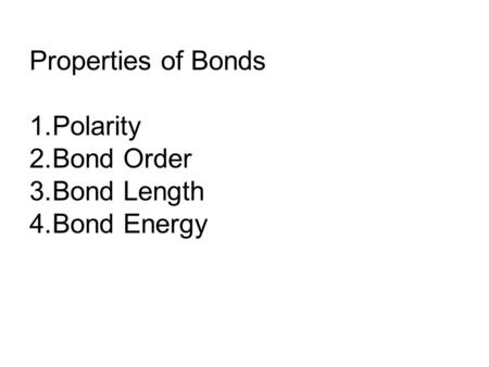 Properties of Bonds 1.Polarity 2.Bond Order 3.Bond Length 4.Bond Energy.