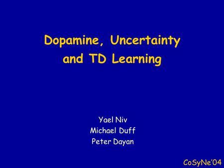 Dopamine, Uncertainty and TD Learning CoSyNe'04 Yael Niv Michael Duff Peter Dayan.