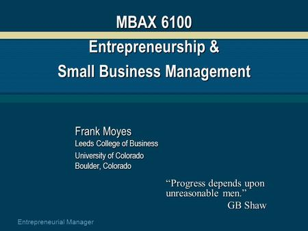 Entrepreneurial Manager MBAX 6100 Entrepreneurship & Small Business Management Frank Moyes Leeds College of Business University of Colorado Boulder, Colorado.