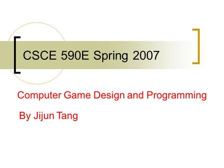 CSCE 590E Spring 2007 Computer Game Design and Programming By Jijun Tang.