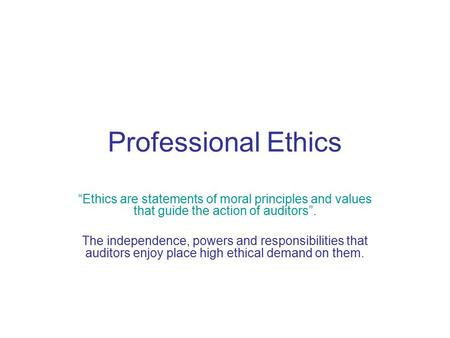 "Professional Ethics ""Ethics are statements of moral principles and values that guide the action of auditors"". The independence, powers and responsibilities."