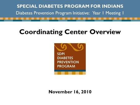 Coordinating Center Overview November 16, 2010 SPECIAL DIABETES PROGRAM FOR INDIANS Diabetes Prevention Program Initiative: Year 1 Meeting 1.