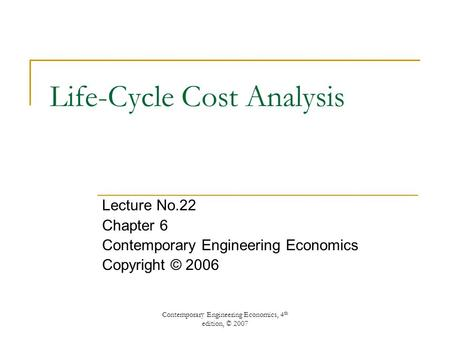 Contemporary Engineering Economics, 4 th edition, © 2007 Life-Cycle Cost Analysis Lecture No.22 Chapter 6 Contemporary Engineering Economics Copyright.