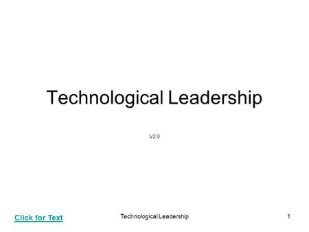 Technological Leadership1 V2.0 Click for Text. Technological Leadership2 Agenda Technology Leadership Technology Management Components Technology Assessment.