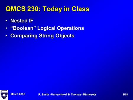 "March 2005 1/18R. Smith - University of St Thomas - Minnesota QMCS 230: Today in Class Nested IFNested IF ""Boolean"" Logical Operations""Boolean"" Logical."