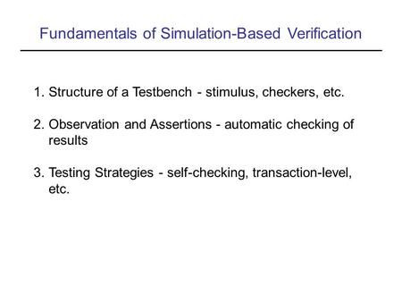 Fundamentals of Simulation-Based Verification 1.Structure of a Testbench - stimulus, checkers, etc. 2.Observation and Assertions - automatic checking of.
