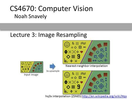 Lecture 3: Image Resampling CS4670: Computer Vision Noah Snavely Nearest-neighbor interpolation Input image 3x upsample hq3x interpolation (ZSNES)