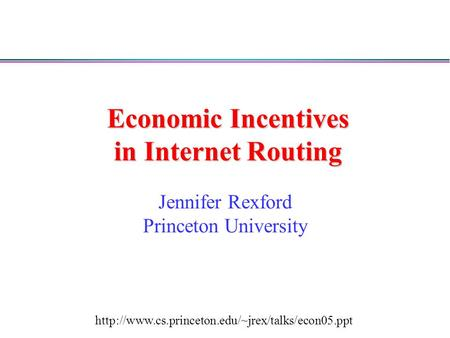 Economic Incentives in Internet Routing Jennifer Rexford Princeton University