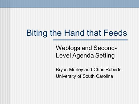 Biting the Hand that Feeds Weblogs and Second- Level Agenda Setting Bryan Murley and Chris Roberts University of South Carolina.