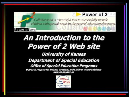 An Introduction to the Power of 2 Web site University of Kansas Department of Special Education Office of Special Education Programs Outreach Projects.