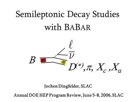 Jochen Dingfelder, SLAC Semileptonic Decay Studies with B A B AR Annual DOE HEP Program Review, June 5-8, 2006, SLAC B D   X c,X u.