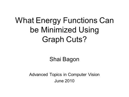What Energy Functions Can be Minimized Using Graph Cuts? Shai Bagon Advanced Topics in Computer Vision June 2010.
