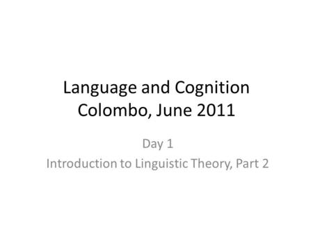 Language and Cognition Colombo, June 2011 Day 1 Introduction to Linguistic Theory, Part 2.