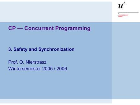 CP — Concurrent Programming 3. Safety and Synchronization Prof. O. Nierstrasz Wintersemester 2005 / 2006.