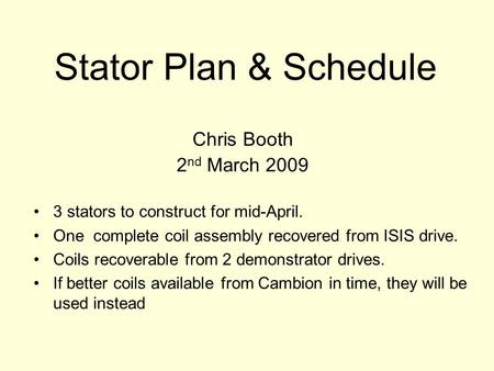 Stator Plan & Schedule Chris Booth 2 nd March 2009 3 stators to construct for mid-April. One complete coil assembly recovered from ISIS drive. Coils recoverable.