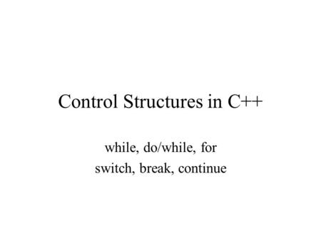 Control Structures in C++ while, do/while, for switch, break, continue.