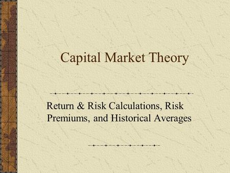 Capital Market Theory Return & Risk Calculations, Risk Premiums, and Historical Averages.