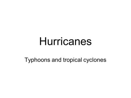Hurricanes Typhoons and tropical cyclones. Tropical Storms What are they How they form Where they form Where they go What they do.