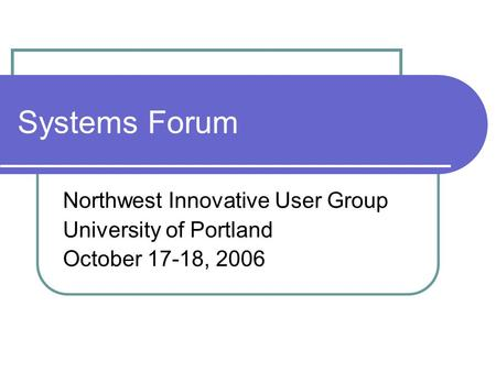 Systems Forum Northwest Innovative User Group University of Portland October 17-18, 2006.
