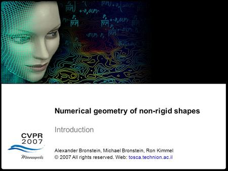 1 Numerical geometry of non-rigid shapes Introduction Numerical geometry of non-rigid shapes Introduction Alexander Bronstein, Michael Bronstein, Ron Kimmel.