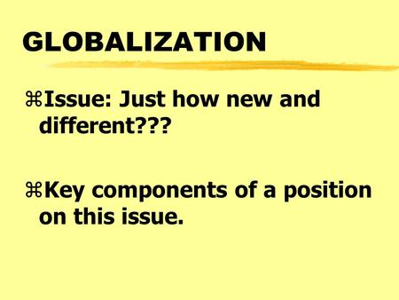 GLOBALIZATION zIssue: Just how new and different??? zKey components of a position on this issue.