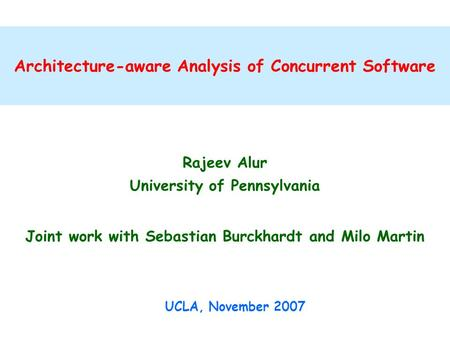 Architecture-aware Analysis of Concurrent Software Rajeev Alur University of Pennsylvania Joint work with Sebastian Burckhardt and Milo Martin UCLA, November.