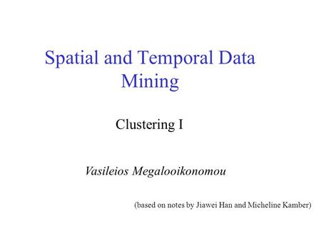 Spatial and Temporal Data Mining Vasileios Megalooikonomou Clustering I (based on notes by Jiawei Han and Micheline Kamber)