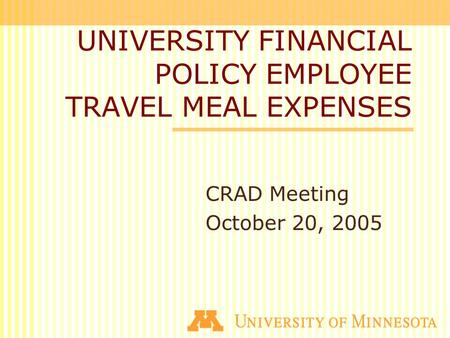 UNIVERSITY FINANCIAL POLICY EMPLOYEE TRAVEL MEAL EXPENSES CRAD Meeting October 20, 2005.