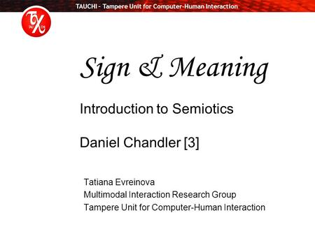 TAUCHI – Tampere Unit for Computer-Human Interaction Sign & Meaning Introduction to Semiotics Daniel Chandler [3] Tatiana Evreinova Multimodal Interaction.