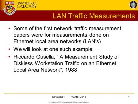 Copyright © 2005 Department of Computer Science CPSC 641 Winter 20111 LAN Traffic Measurements Some of the first network traffic measurement papers were.