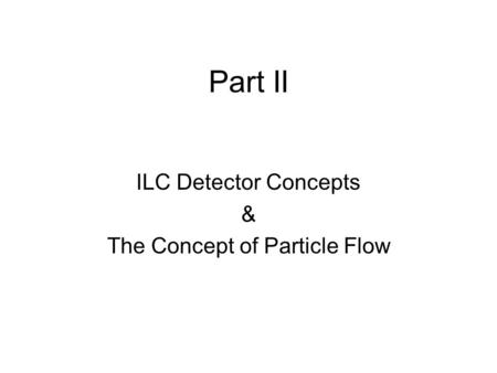 Part II ILC Detector Concepts & The Concept of Particle Flow.