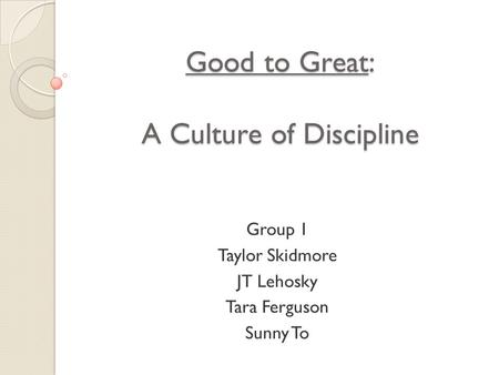 Good to Great: A Culture of Discipline Group 1 Taylor Skidmore JT Lehosky Tara Ferguson Sunny To.