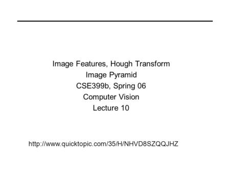 Image Features, Hough Transform Image Pyramid CSE399b, Spring 06 Computer Vision Lecture 10