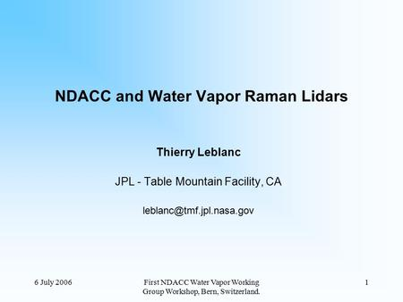 6 July 2006First NDACC Water Vapor Working Group Workshop, Bern, Switzerland. 1 NDACC and Water Vapor Raman Lidars Thierry Leblanc JPL - Table Mountain.