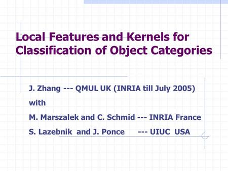 Local Features and Kernels for Classification of Object Categories J. Zhang --- QMUL UK (INRIA till July 2005) with M. Marszalek and C. Schmid --- INRIA.