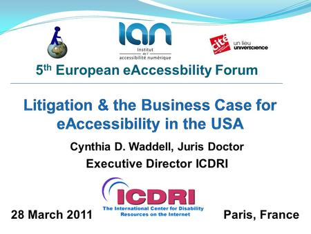 Cynthia D. Waddell, Juris Doctor Executive Director ICDRI 5 th European eAccessbility Forum 28 March 2011Paris, France.