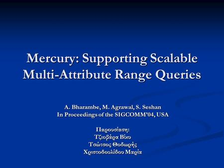 Mercury: Supporting Scalable Multi-Attribute Range Queries A. Bharambe, M. Agrawal, S. Seshan In Proceedings of the SIGCOMM'04, USA Παρουσίαση: Τζιοβάρα.