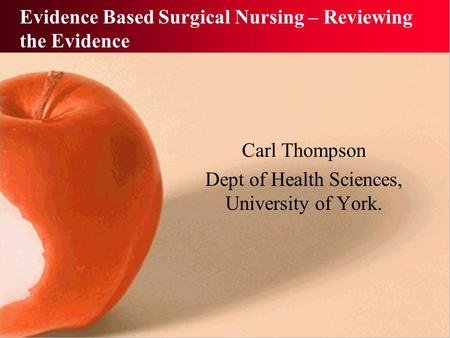 Evidence Based Surgical Nursing – Reviewing the Evidence Carl Thompson Dept of Health Sciences, University of York.