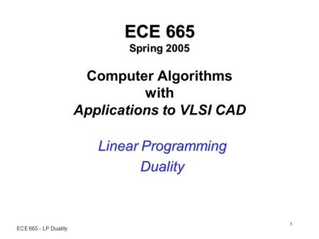 ECE 665 - LP Duality 1 ECE 665 Spring 2005 ECE 665 Spring 2005 Computer Algorithms with Applications to VLSI CAD Linear Programming Duality.