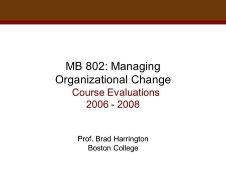 MB 802: Managing Organizational Change Course Evaluations 2006 - 2008 Prof. Brad Harrington Boston College.