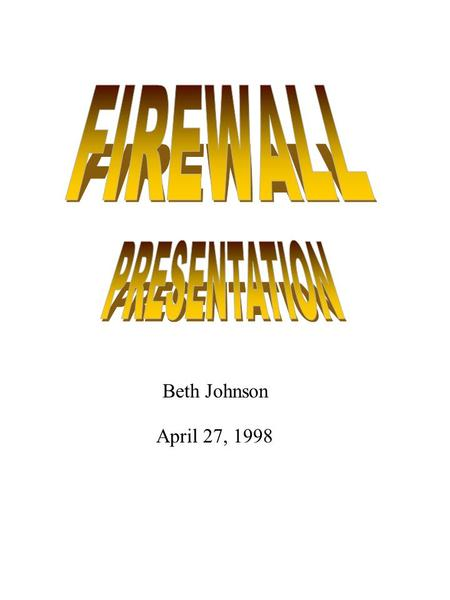 Beth Johnson April 27, 1998. What is a Firewall Firewall mechanisms are used to control internet access An organization places a firewall at each external.