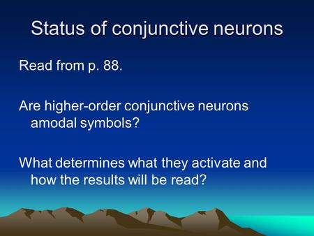 Status of conjunctive neurons Read from p. 88. Are higher-order conjunctive neurons amodal symbols? What determines what they activate and how the results.