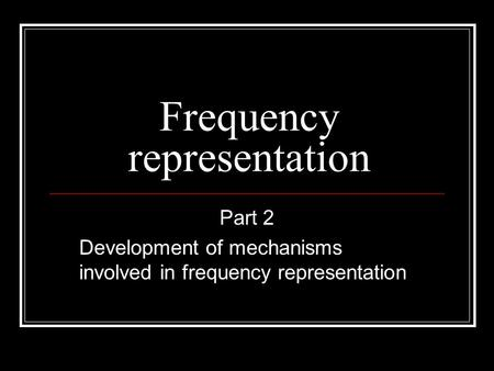 Frequency representation Part 2 Development of mechanisms involved in frequency representation.