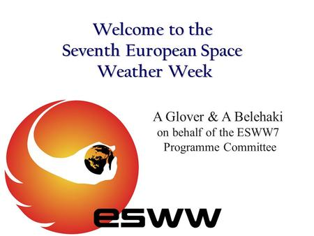 Welcome to the Seventh European Space Weather Week A Glover & A Belehaki on behalf of the ESWW7 Programme Committee.