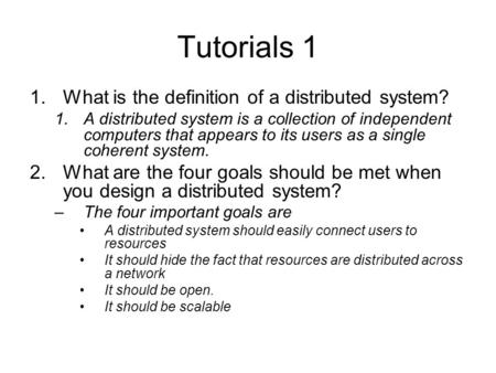 Tutorials 1 1.What is the definition of a distributed system? 1.A distributed system is a collection of independent computers that appears to its users.