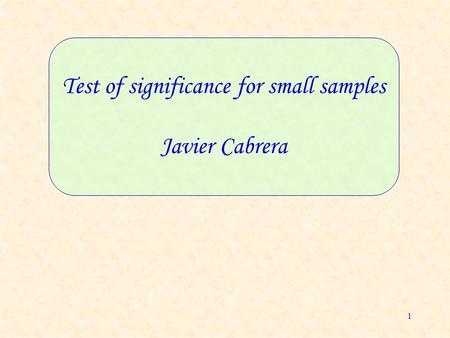 1 Test of significance for small samples Javier Cabrera.