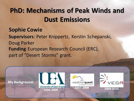 My Background: PhD: Mechanisms of Peak Winds and Dust Emissions Sophie Cowie Supervisors: Peter Knippertz, Kerstin Schepanski, Doug Parker 2004-2009 2007-2008.