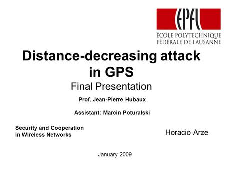 Distance-decreasing attack in GPS Final Presentation Horacio Arze Prof. Jean-Pierre Hubaux Assistant: Marcin Poturalski January 2009 Security and Cooperation.